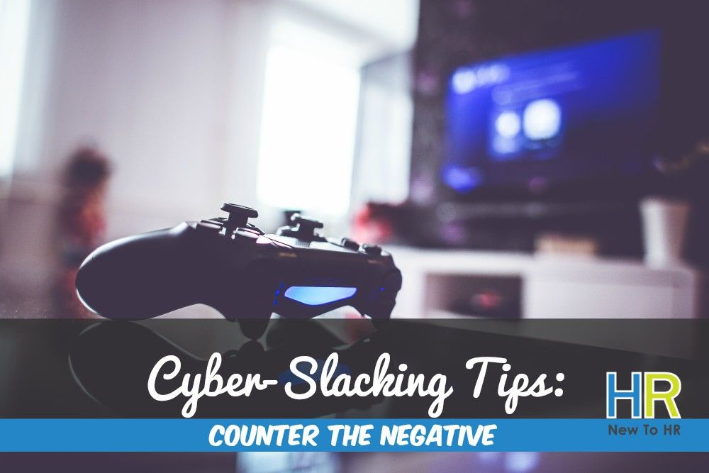 Cyber-Slacking Tips. Counter The Negative. #NewToHR