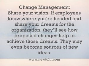 Change Management - Share your vision. If employees know where you're headed and share your dreams.