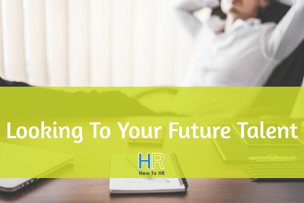 Looking To Your Future Talent. #NewToHR