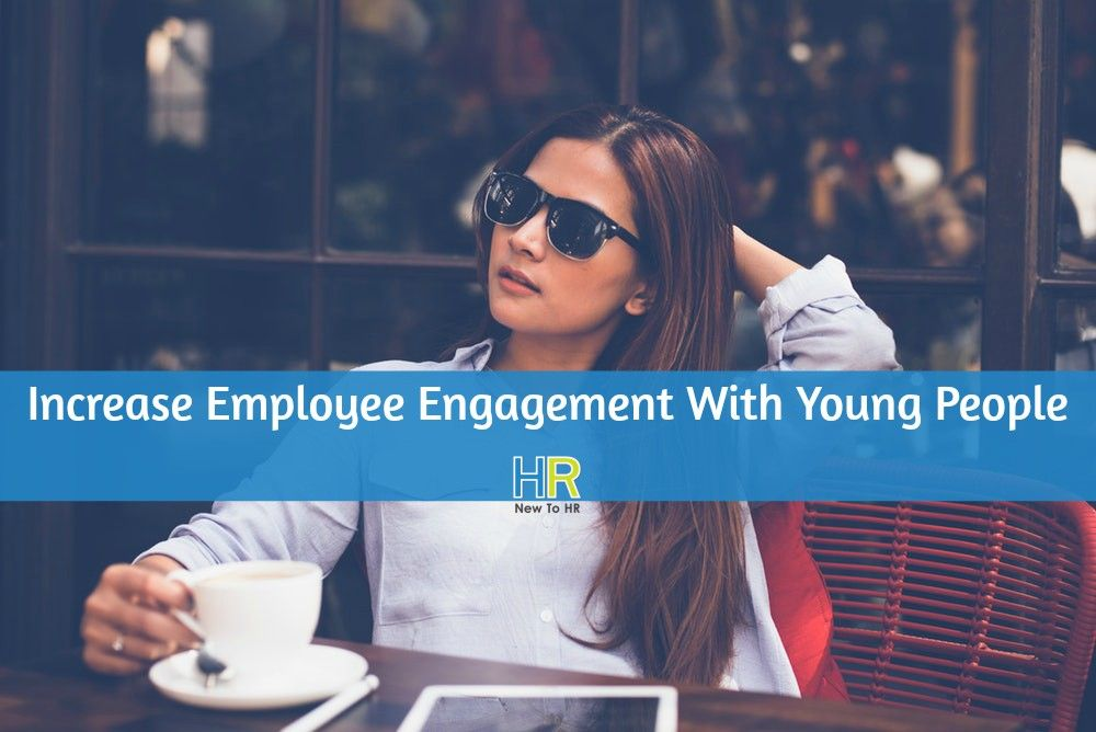 Increase Employee Engagement With Young People. #NewToHR