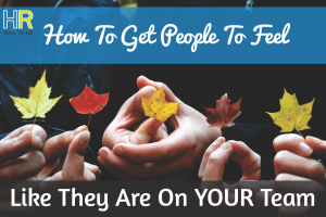 How To Get People To Feel Like They Are On YOUR Team. #NewToHR