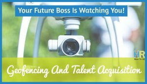 Geofencing And Talent Acquisition. Your Future Boss Is Watching You! #NewToHR