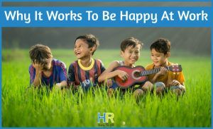 Why It Works To Be Happy At Work by newtohr.com