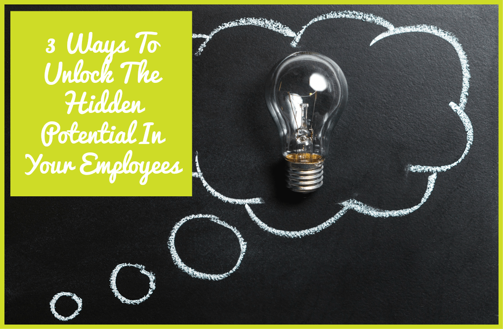 3 Ways To Unlock The Hidden Potential In Your Employees by newtohr.com