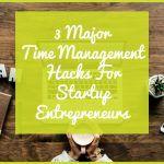 3 Major Time Management Hacks For Startup Entrepreneurs by newtohr.com