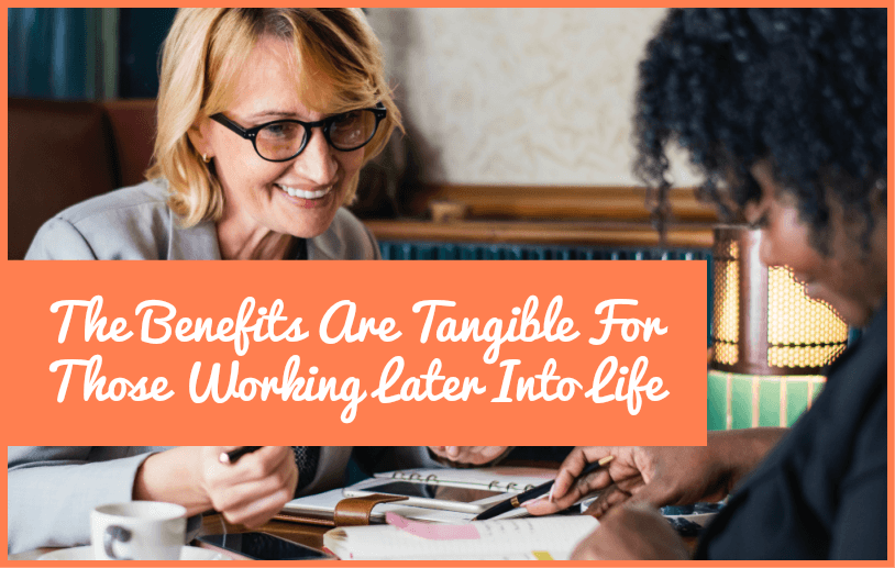 The Benefits Are Tangible For Those Working Later Into Life by newtohr.com