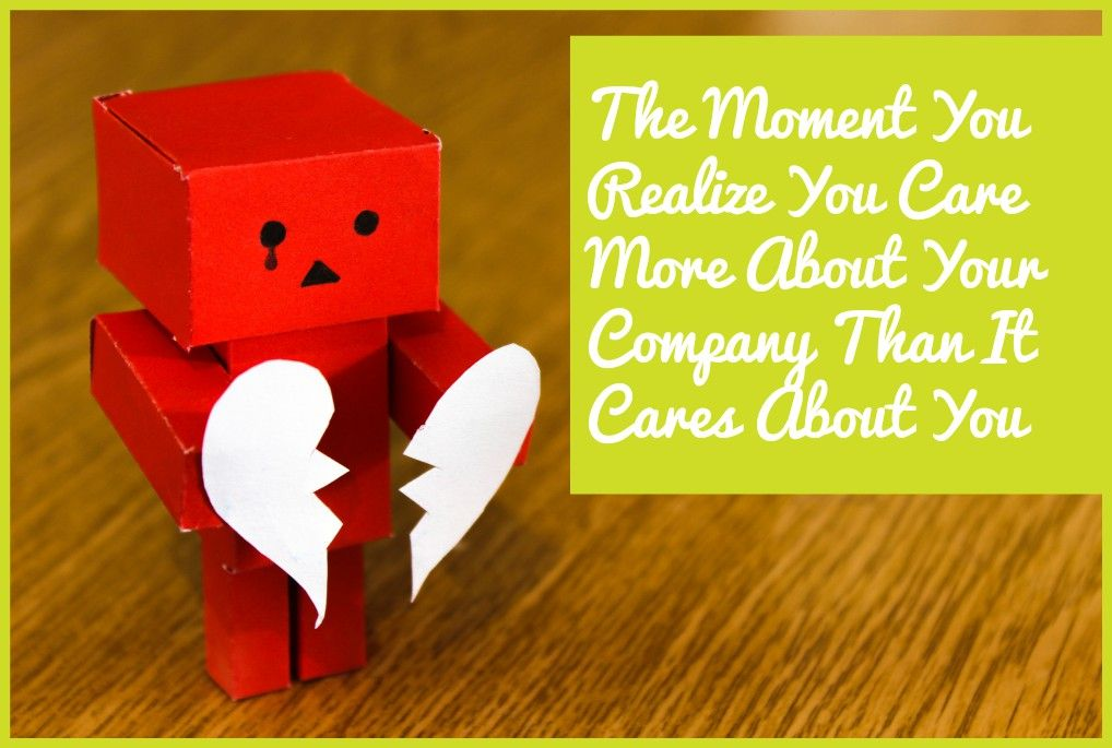 The Moment You Realize You Care More About Your Company Than It Cares About You by newtohr.com