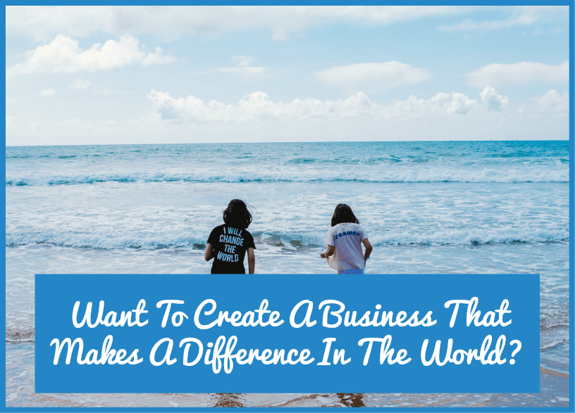 Want To Create A Business That Makes A Difference In The World by newtohr.com