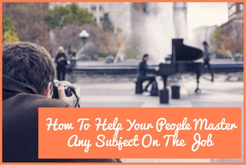 How To Help Your People Master Any Subject On The Job by newtohr.com