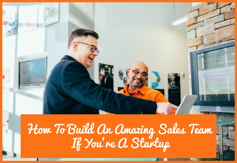 How To Build An Amazing Sales Team If You're A Startup by newtohr.com