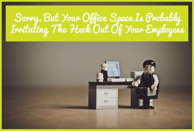 Office Space Is Probably Irrating The Heck Out Of Your Employees by newtohr.com