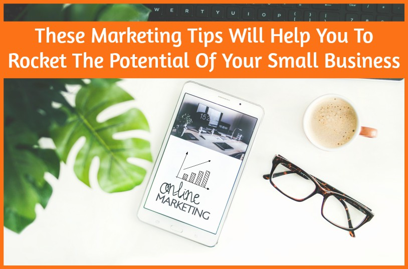 These Marketing Tips Will Help You To Rocket The Potential Of Your Small Business