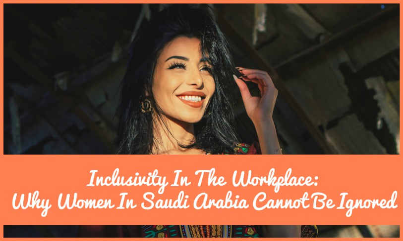 Inclusivity In The Workplace Why Women In Saudi Arabia Cannot Be Ignored by newtohr.com